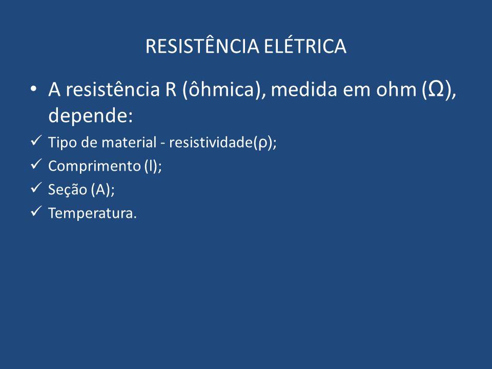 RESISTÊNCIA ELÉTRICA A resistência R (ôhmica), medida em ohm ( Ω), depende: Tipo de material - resistividade( ρ) ; Comprimento (l); Seção (A); Tempera