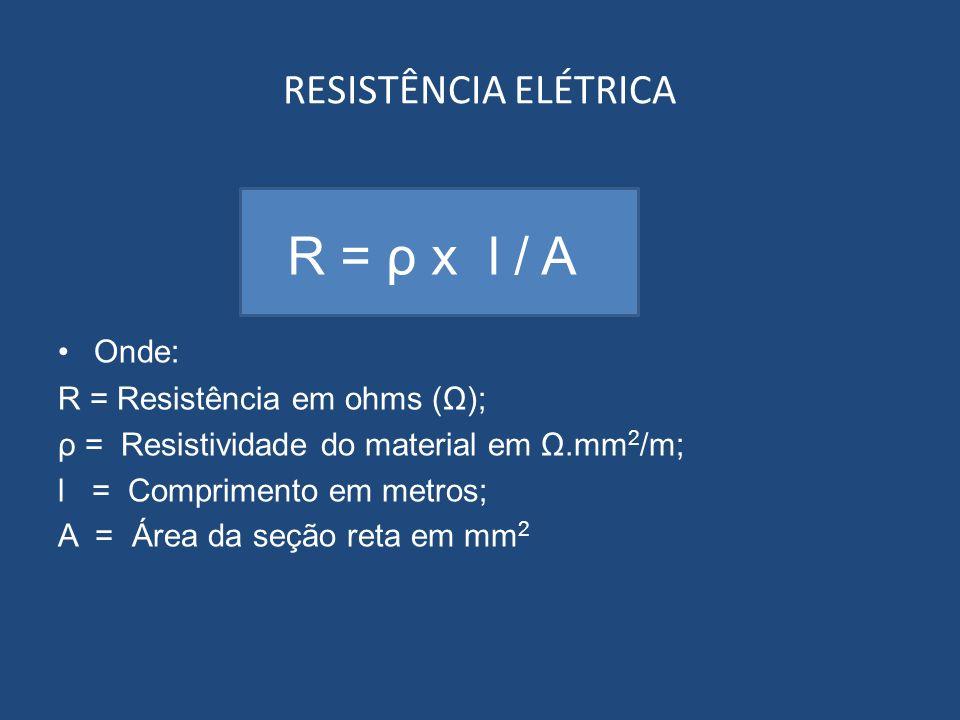 RESISTÊNCIA ELÉTRICA Onde: R = Resistência em ohms (Ω); ρ = Resistividade do material em Ω.mm 2 /m; l = Comprimento em metros; A = Área da seção reta