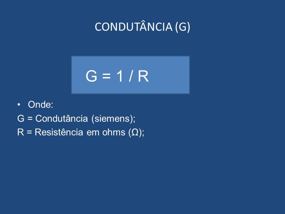 CONDUTÂNCIA (G) Onde: G = Condutância (siemens); R = Resistência em ohms (Ω); G = 1 / R