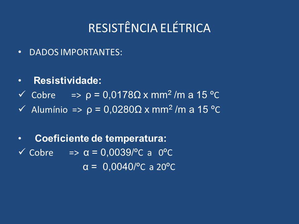 RESISTÊNCIA ELÉTRICA DADOS IMPORTANTES: Resistividade: Cobre => ρ = 0,0178Ω x mm 2 /m a 15 º C Alumínio => ρ = 0,0280Ω x mm 2 /m a 15 º C Coeficiente