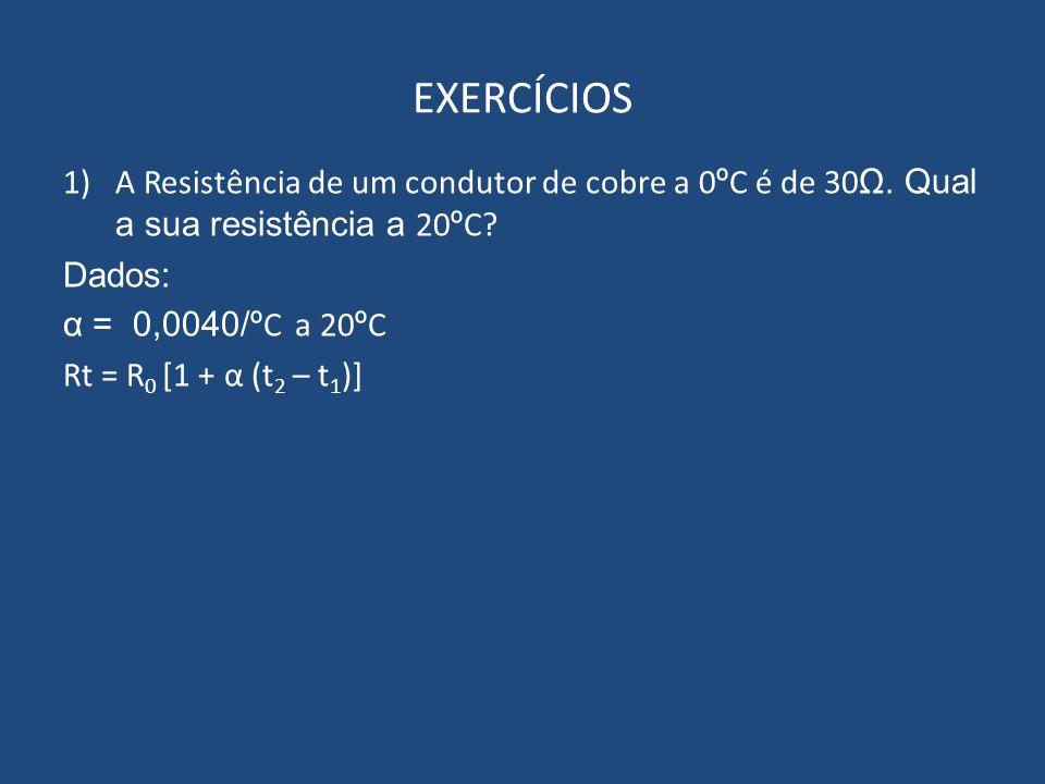 EXERCÍCIOS 1)A Resistência de um condutor de cobre a 0 º C é de 30 Ω. Qual a sua resistência a 20 º C? Dados: α = 0,0040/º C a 20 º C Rt = R 0 [1 + α