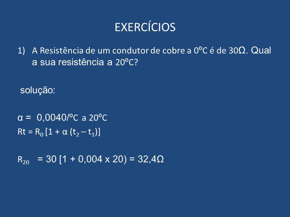 EXERCÍCIOS 1)A Resistência de um condutor de cobre a 0 º C é de 30 Ω. Qual a sua resistência a 20 º C? solução: α = 0,0040/º C a 20 º C Rt = R 0 [1 +