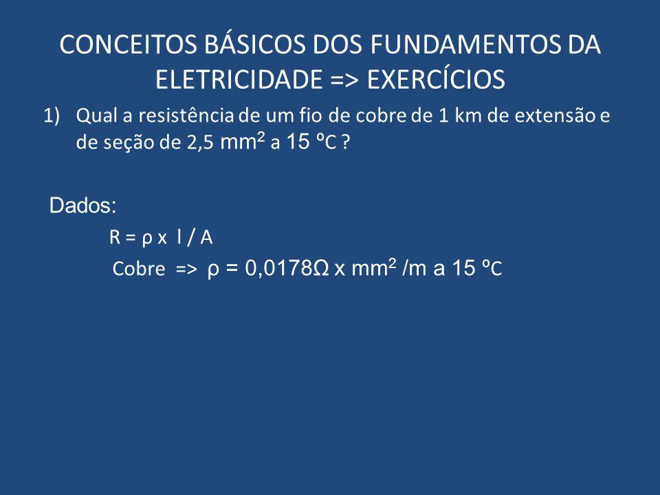 CONCEITOS BÁSICOS DOS FUNDAMENTOS DA ELETRICIDADE => EXERCÍCIOS 1)Qual a resistência de um fio de cobre de 1 km de extensão e de seção de 2,5 mm 2 a 1