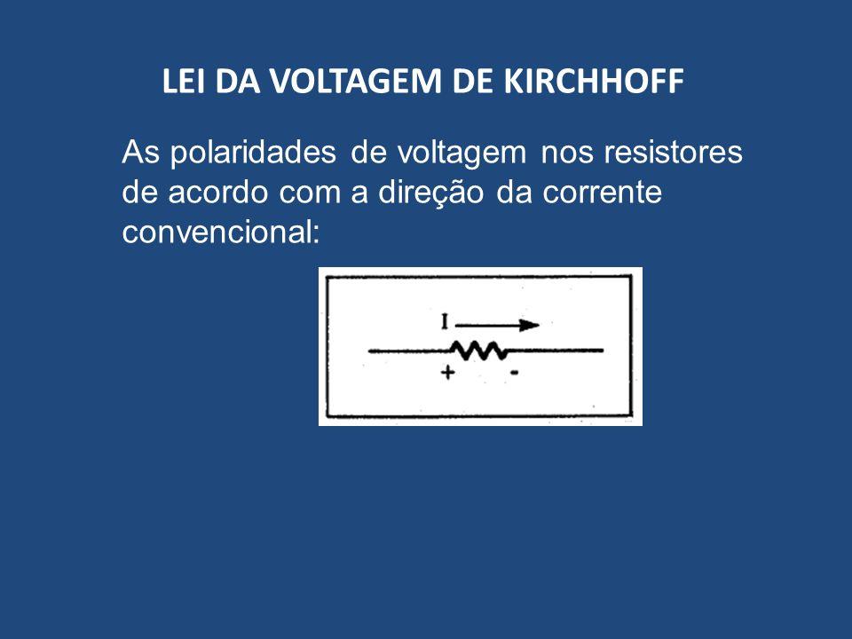 LEI DA VOLTAGEM DE KIRCHHOFF As polaridades de voltagem nos resistores de acordo com a direção da corrente convencional: