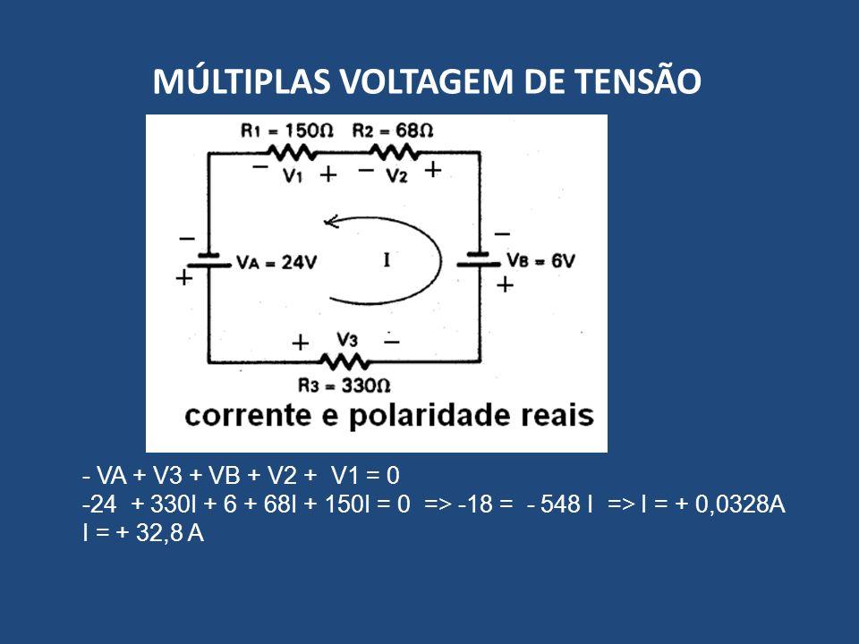 MÚLTIPLAS VOLTAGEM DE TENSÃO - VA + V3 + VB + V2 + V1 = 0 -24 + 330I + 6 + 68I + 150I = 0 => -18 = - 548 I => I = + 0,0328A I = + 32,8 A