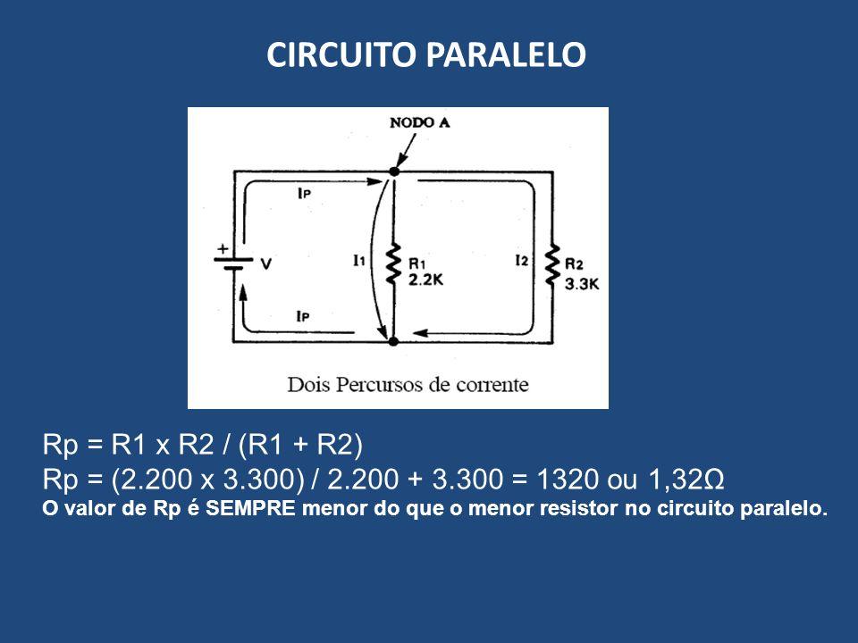 CIRCUITO PARALELO Rp = R1 x R2 / (R1 + R2) Rp = (2.200 x 3.300) / 2.200 + 3.300 = 1320 ou 1,32Ω O valor de Rp é SEMPRE menor do que o menor resistor n
