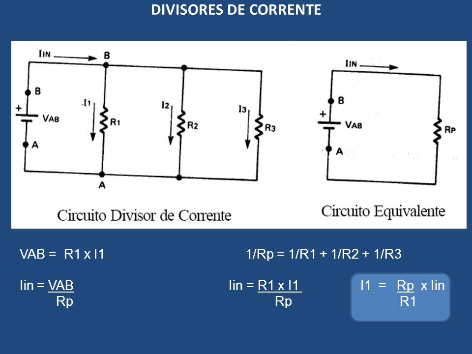 DIVISORES DE CORRENTE VAB = R1 x I1 1/Rp = 1/R1 + 1/R2 + 1/R3 Iin = VAB Iin = R1 x I1 I1 = Rp x Iin Rp Rp R1