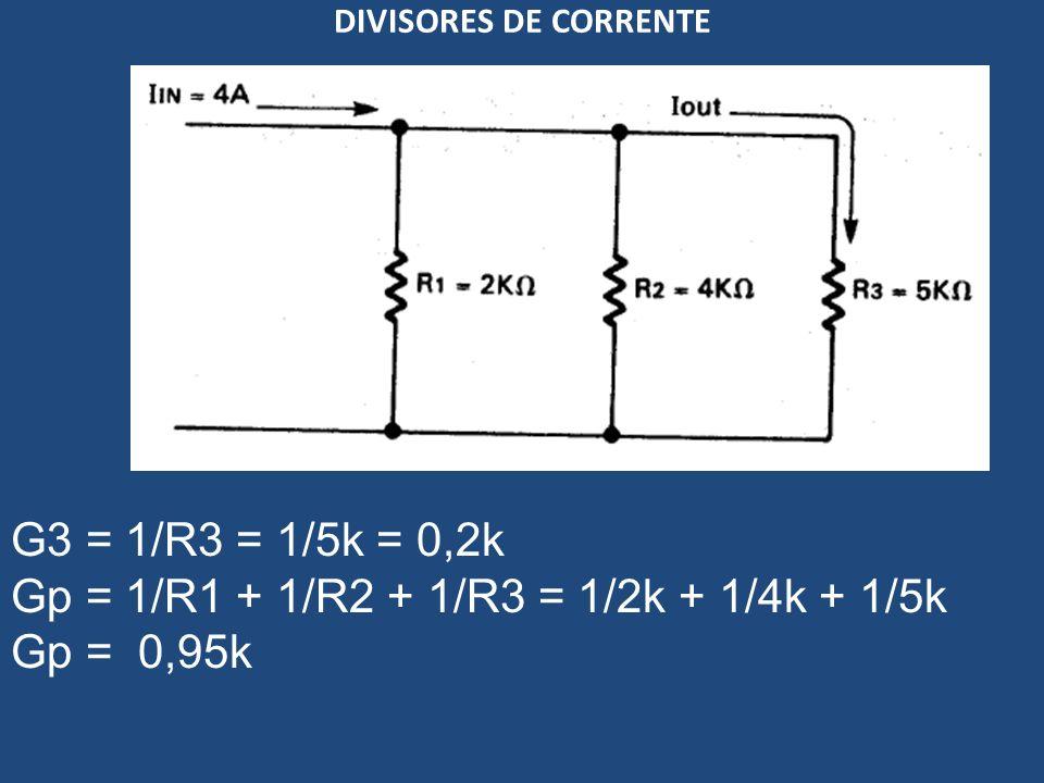 DIVISORES DE CORRENTE G3 = 1/R3 = 1/5k = 0,2k Gp = 1/R1 + 1/R2 + 1/R3 = 1/2k + 1/4k + 1/5k Gp = 0,95k