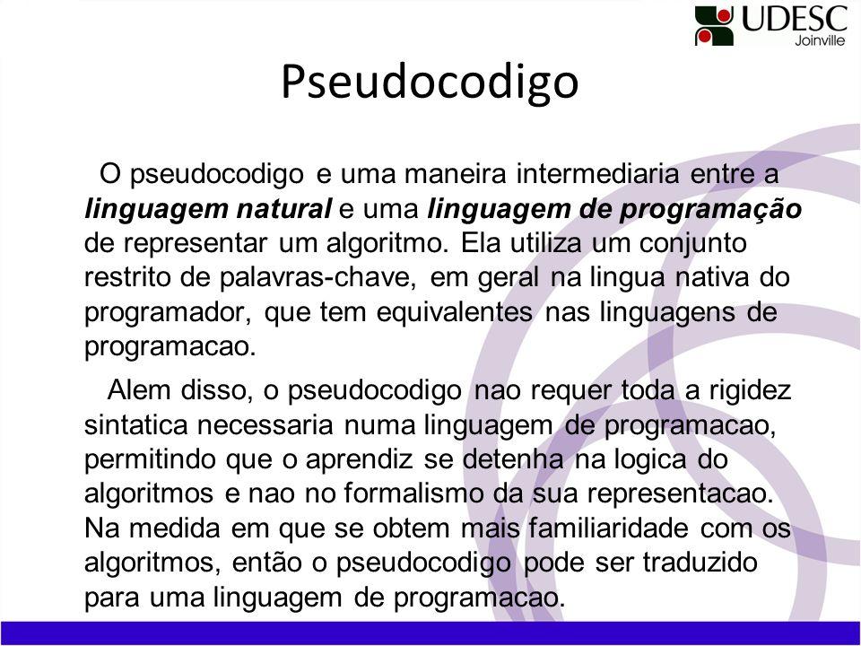 Pseudocodigo O pseudocodigo e uma maneira intermediaria entre a linguagem natural e uma linguagem de programação de representar um algoritmo. Ela util