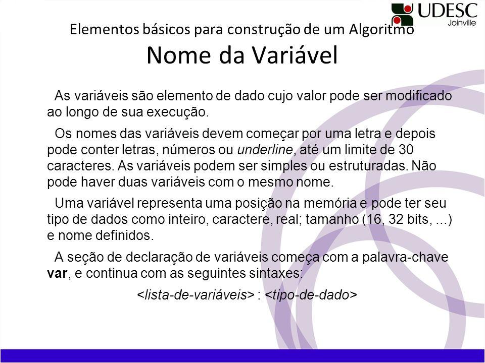 Elementos básicos para construção de um Algoritmo Nome da Variável As variáveis são elemento de dado cujo valor pode ser modificado ao longo de sua ex