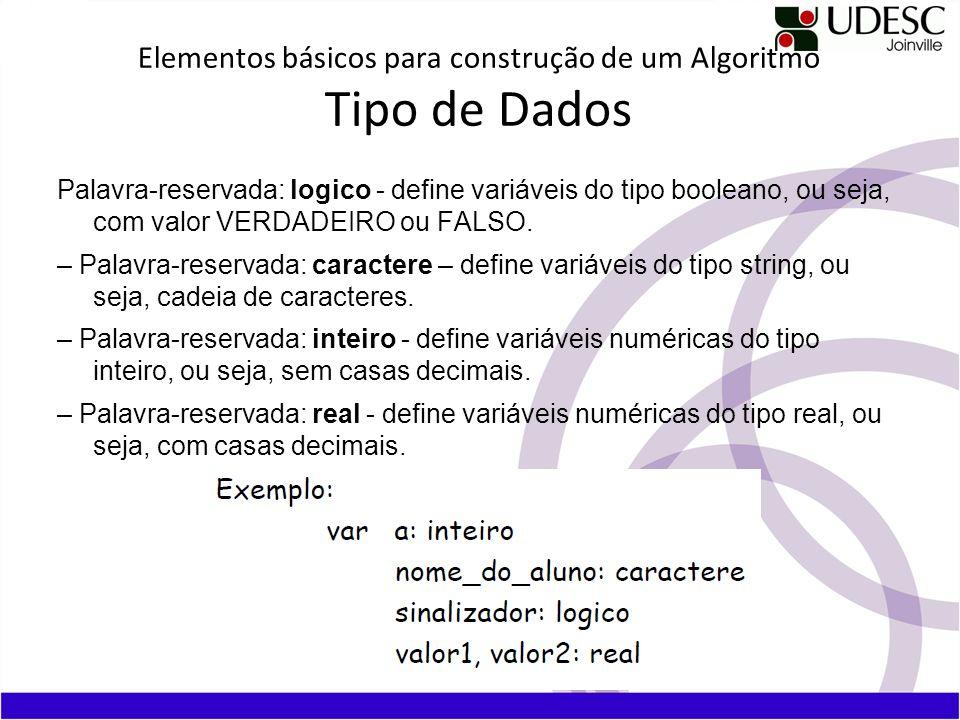 Elementos básicos para construção de um Algoritmo Tipo de Dados Palavra-reservada: logico - define variáveis do tipo booleano, ou seja, com valor VERD