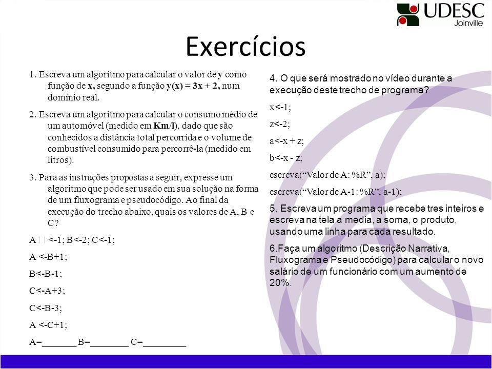 Exercícios 1. Escreva um algoritmo para calcular o valor de y como função de x, segundo a função y(x) = 3x + 2, num domínio real. 2. Escreva um algori