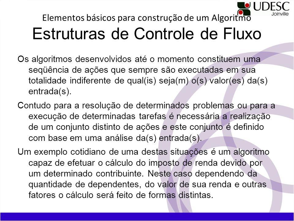 Elementos básicos para construção de um Algoritmo Estruturas de Controle de Fluxo Os algoritmos desenvolvidos até o momento constituem uma seqüência d