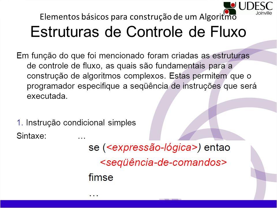 Elementos básicos para construção de um Algoritmo Estruturas de Controle de Fluxo Em função do que foi mencionado foram criadas as estruturas de contr
