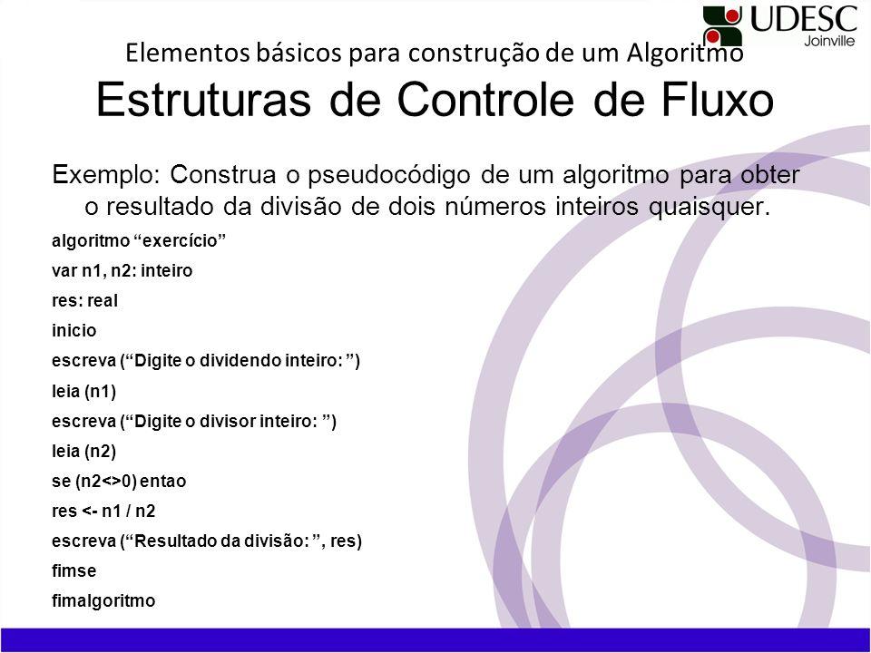 Elementos básicos para construção de um Algoritmo Estruturas de Controle de Fluxo Exemplo: Construa o pseudocódigo de um algoritmo para obter o result