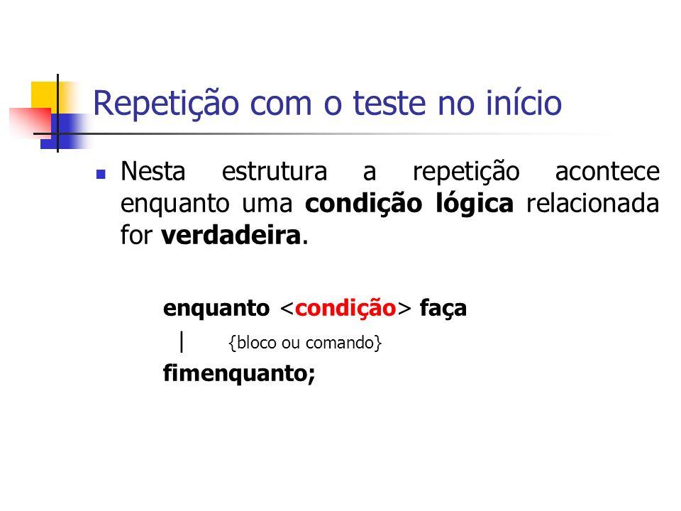 Repetição com o teste no início Nesta estrutura a repetição acontece enquanto uma condição lógica relacionada for verdadeira.