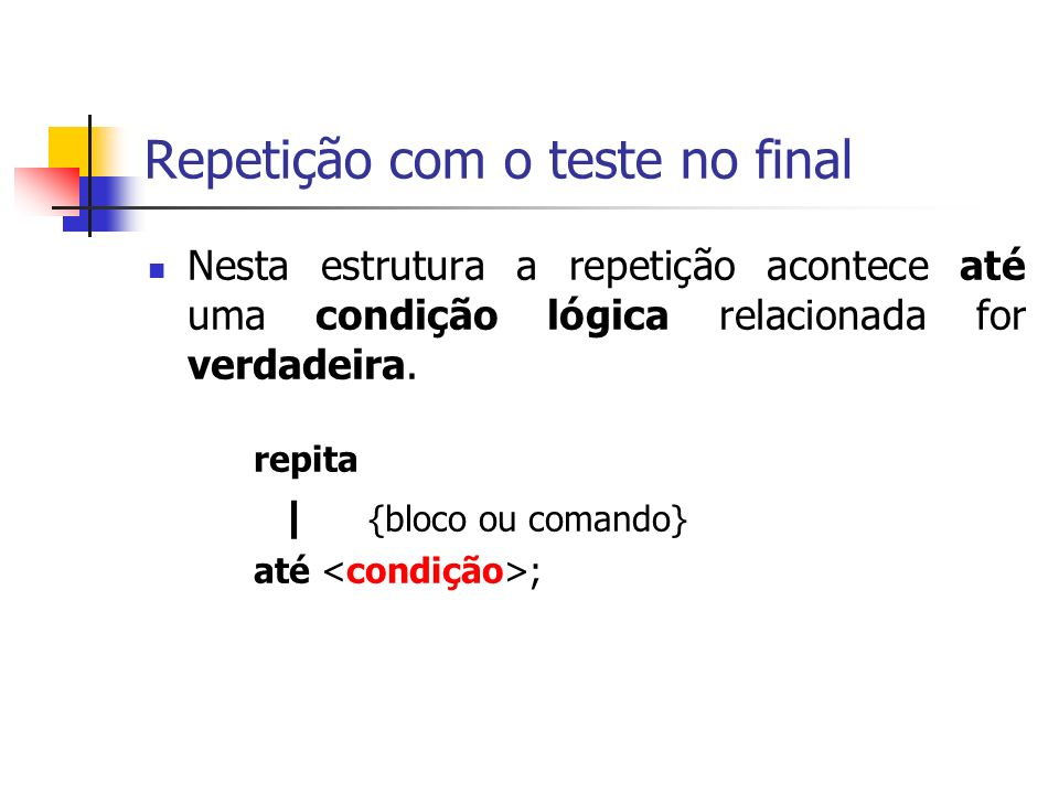 Repetição com o teste no final Nesta estrutura a repetição acontece até uma condição lógica relacionada for verdadeira.