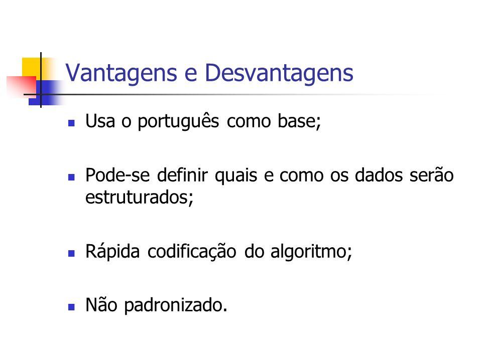 Vantagens e Desvantagens Usa o português como base; Pode-se definir quais e como os dados serão estruturados; Rápida codificação do algoritmo; Não padronizado.
