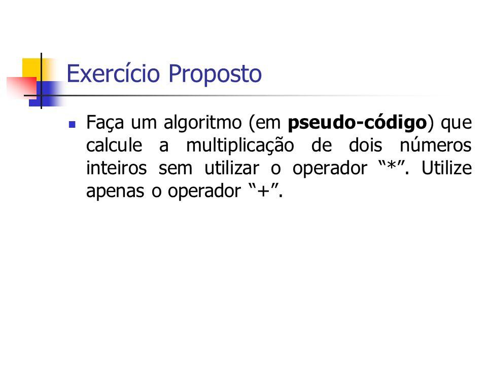 Exercício Proposto Faça um algoritmo (em pseudo-código) que calcule a multiplicação de dois números inteiros sem utilizar o operador *.