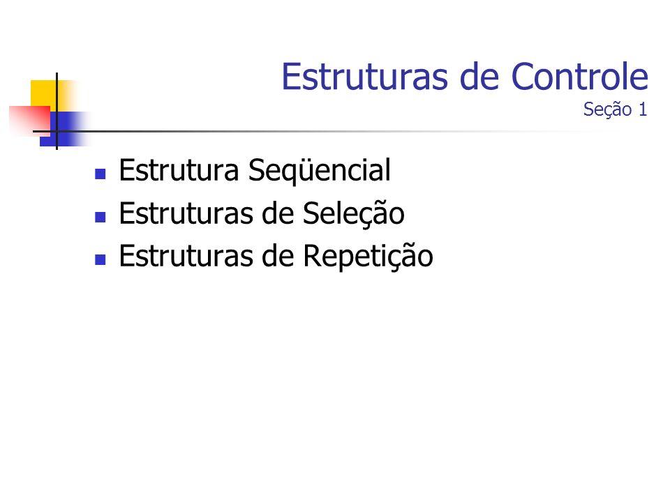 Estruturas de Controle Seção 1 Estrutura Seqüencial Estruturas de Seleção Estruturas de Repetição