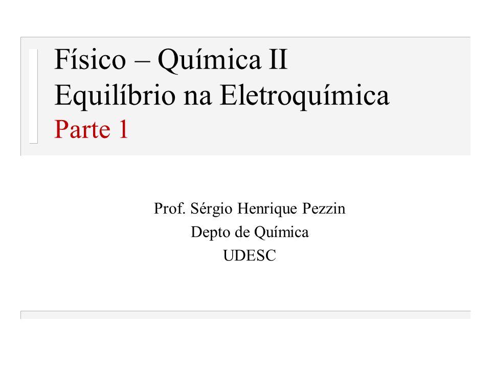 Físico – Química II Equilíbrio na Eletroquímica Parte 1 Prof. Sérgio Henrique Pezzin Depto de Química UDESC