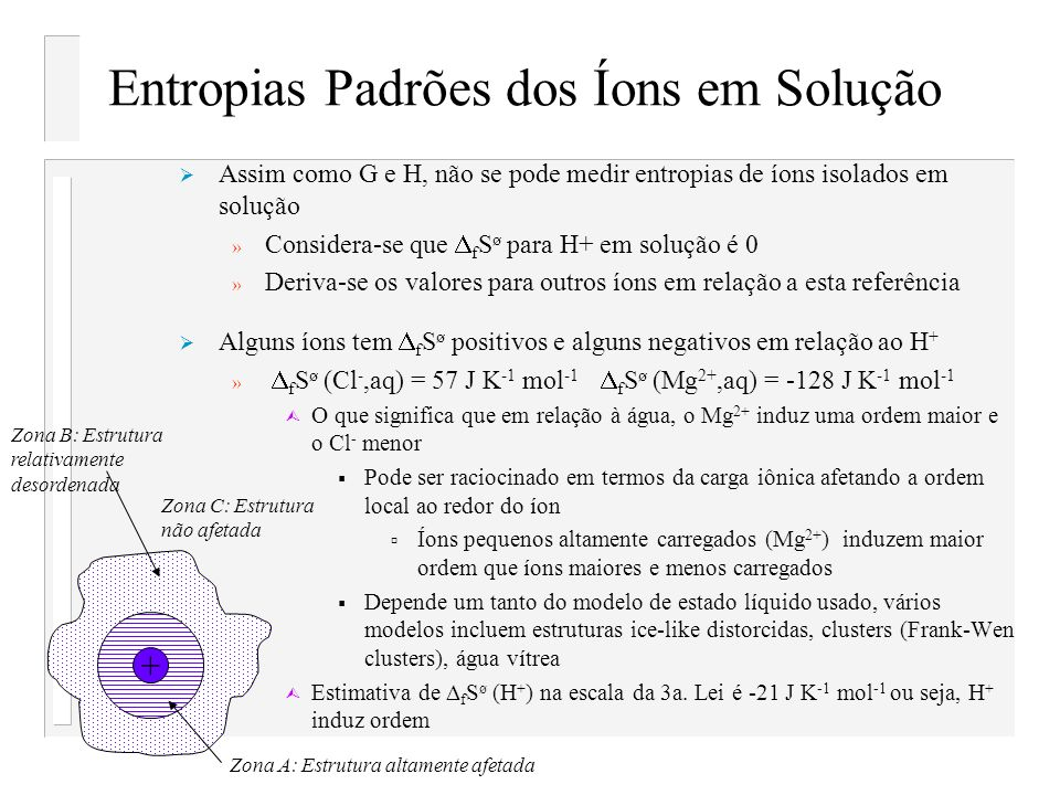 Entropias Padrões dos Íons em Solução Assim como G e H, não se pode medir entropias de íons isolados em solução » Considera-se que f S ø para H+ em so