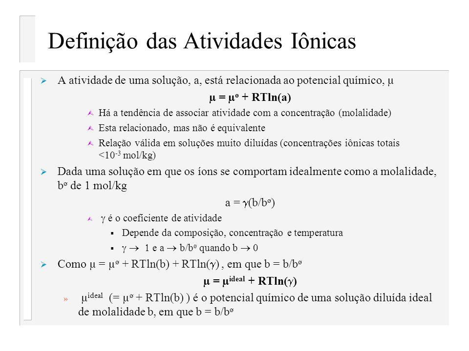Definição das Atividades Iônicas A atividade de uma solução, a, está relacionada ao potencial químico, µ µ = µ ø + RTln(a) Ù Há a tendência de associa