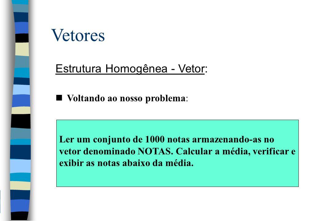 Vetores Estrutura Homogênea - Vetor: Voltando ao nosso problema: Ler um conjunto de 1000 notas armazenando-as no vetor denominado NOTAS. Calcular a mé