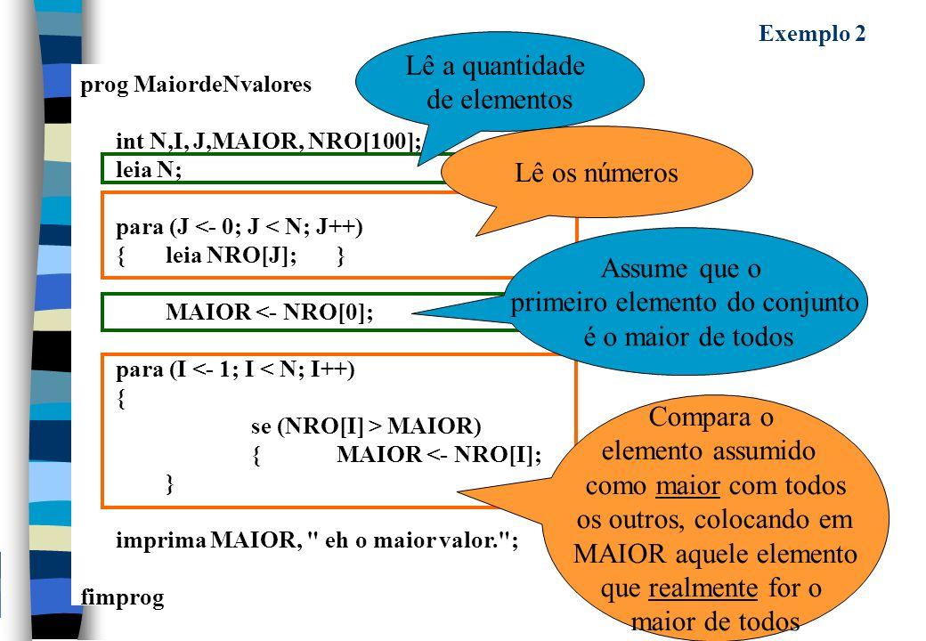 prog MaiordeNvalores int N,I, J,MAIOR, NRO[100]; leia N; para (J <- 0; J < N; J++) {leia NRO[J];} MAIOR <- NRO[0]; para (I <- 1; I < N; I++) { se (NRO[I] > MAIOR) {MAIOR <- NRO[I]; } } imprima MAIOR, eh o maior valor. ; fimprog Exemplo 2 Lê a quantidade de elementos Lê os números Compara o elemento assumido como maior com todos os outros, colocando em MAIOR aquele elemento que realmente for o maior de todos Assume que o primeiro elemento do conjunto é o maior de todos