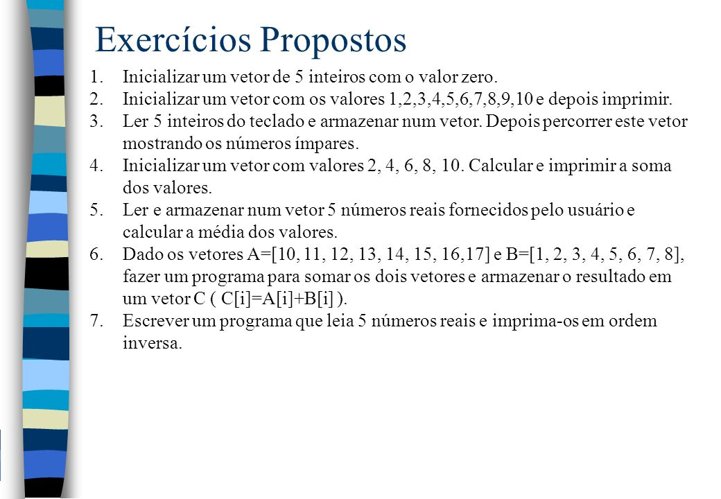 Exercícios Propostos 1.Inicializar um vetor de 5 inteiros com o valor zero. 2.Inicializar um vetor com os valores 1,2,3,4,5,6,7,8,9,10 e depois imprim
