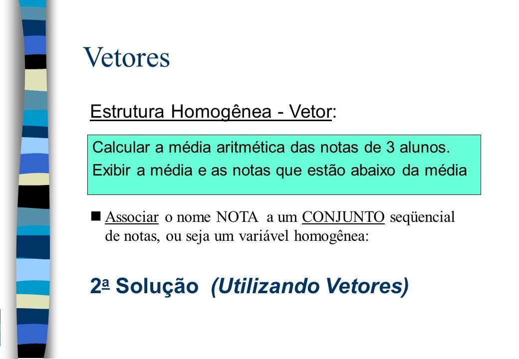 Vetores Estrutura Homogênea - Vetor: nAssociar o nome NOTA a um CONJUNTO seqüencial de notas, ou seja um variável homogênea: 2 a Solução (Utilizando V