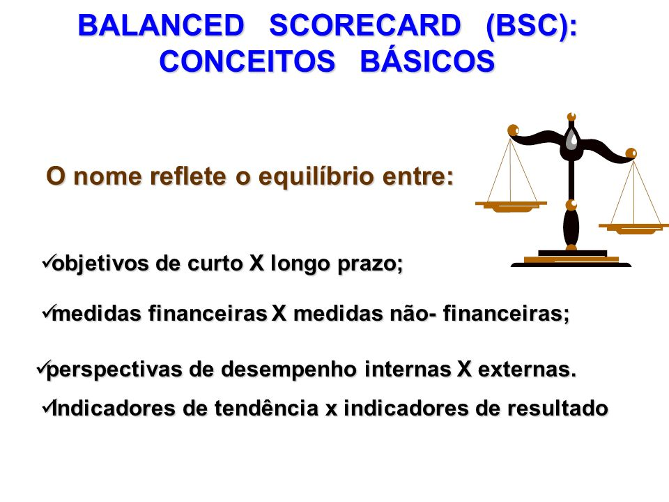 BALANCED SCORECARD (BSC): CONCEITOS BÁSICOS O nome reflete o equilíbrio entre: objetivos de curto X longo prazo; objetivos de curto X longo prazo; per
