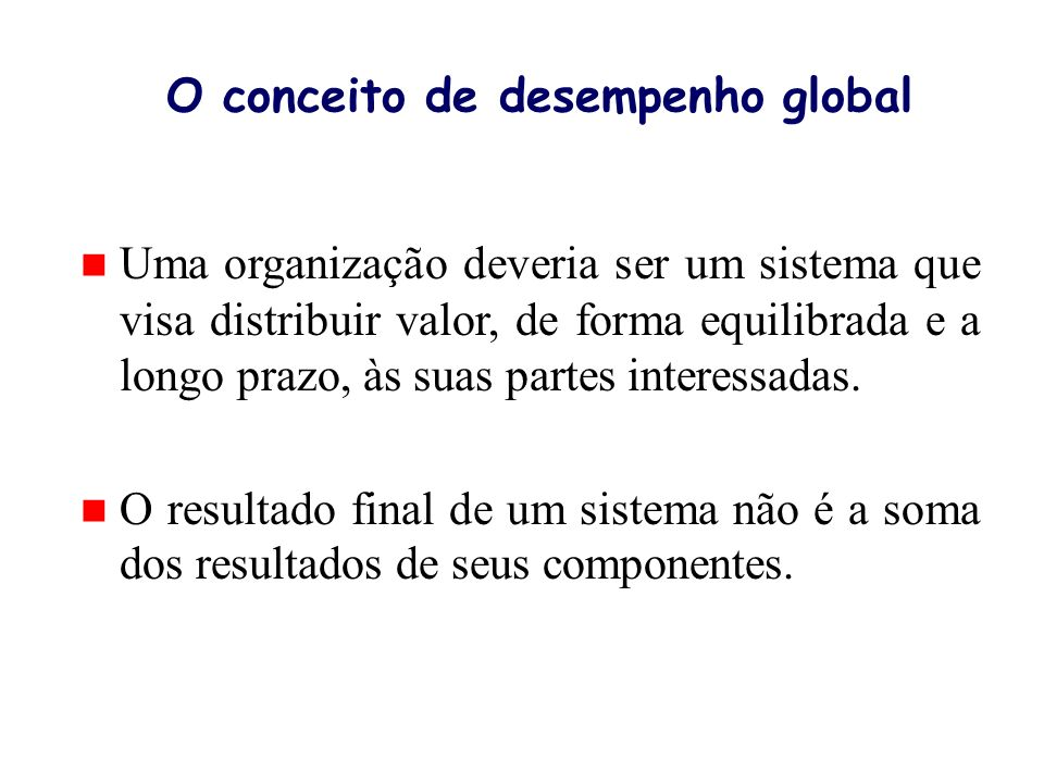 O conceito de desempenho global n Uma organização deveria ser um sistema que visa distribuir valor, de forma equilibrada e a longo prazo, às suas part