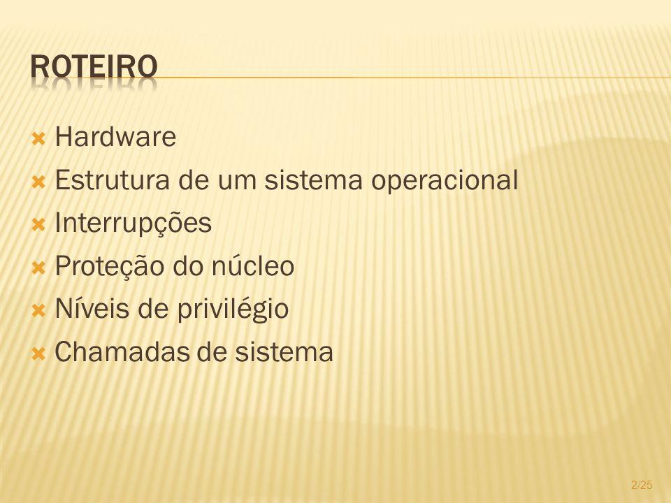 Hardware Estrutura de um sistema operacional Interrupções Proteção do núcleo Níveis de privilégio Chamadas de sistema 2/25
