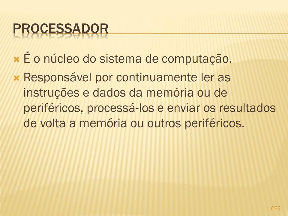 É o núcleo do sistema de computação. Responsável por continuamente ler as instruções e dados da memória ou de periféricos, processá-los e enviar os re