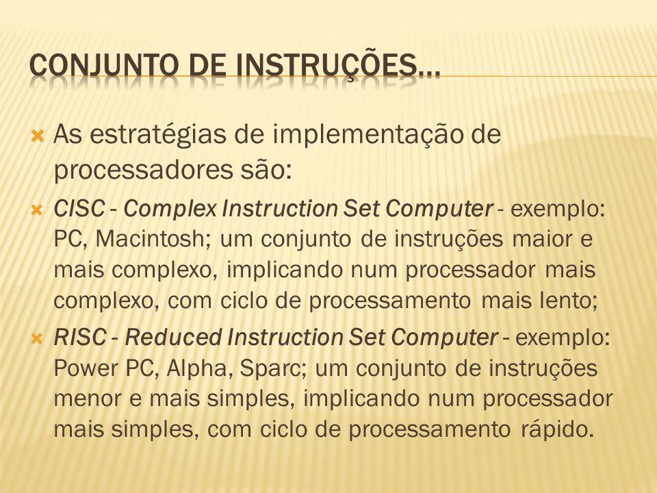 As estratégias de implementação de processadores são: CISC - Complex Instruction Set Computer - exemplo: PC, Macintosh; um conjunto de instruções maio