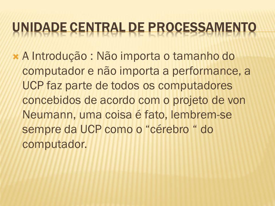 A Unidade Central de Processamento - UCP (em inglês, Central Processing Unity - CPU) é a responsável pelo processamento e execução dos programas armazenados na MP.