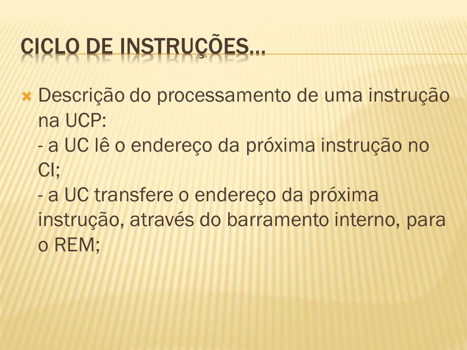 Descrição do processamento de uma instrução na UCP: - a UC lê o endereço da próxima instrução no CI; - a UC transfere o endereço da próxima instrução,
