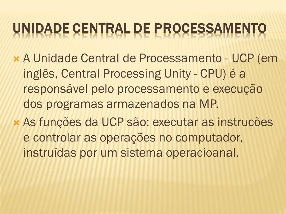 A Unidade Central de Processamento - UCP (em inglês, Central Processing Unity - CPU) é a responsável pelo processamento e execução dos programas armaz
