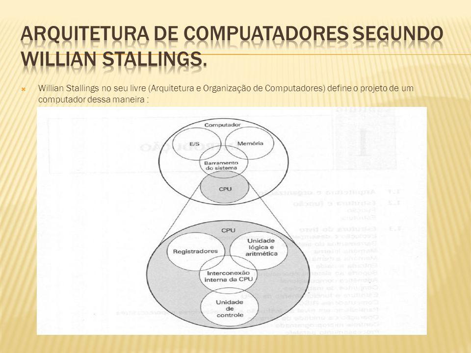 Willian Stallings no seu livre (Arquitetura e Organização de Computadores) define o projeto de um computador dessa maneira :