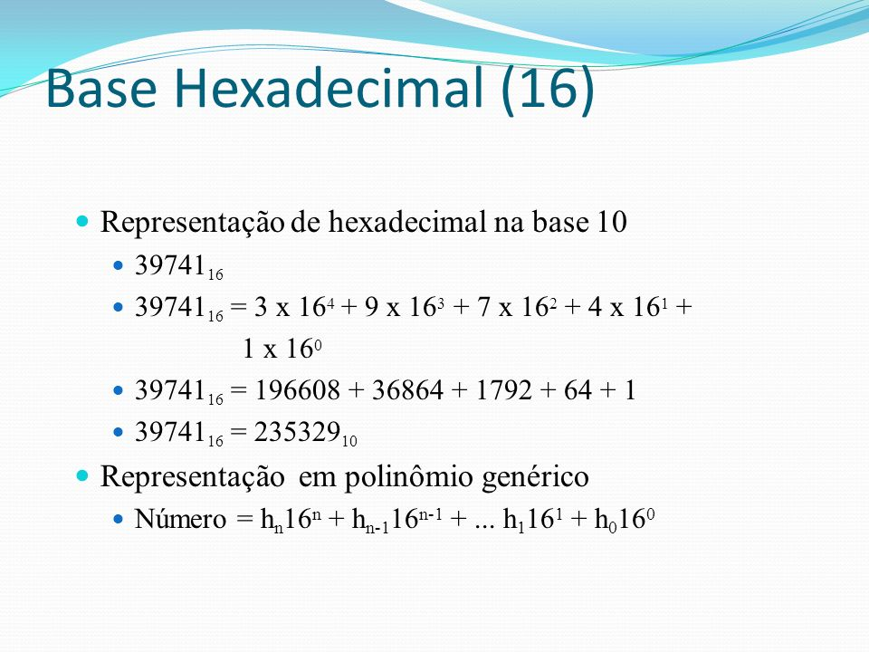 Representação de hexadecimal na base 10 39741 16 = 3 x 16 4 + 9 x 16 3 + 7 x 16 2 + 4 x 16 1 + 1 x 16 0 39741 16 = 196608 + 36864 + 1792 + 64 + 1 39741 16 = 235329 10 Representação em polinômio genérico Número = h n 16 n + h n-1 16 n-1 +...