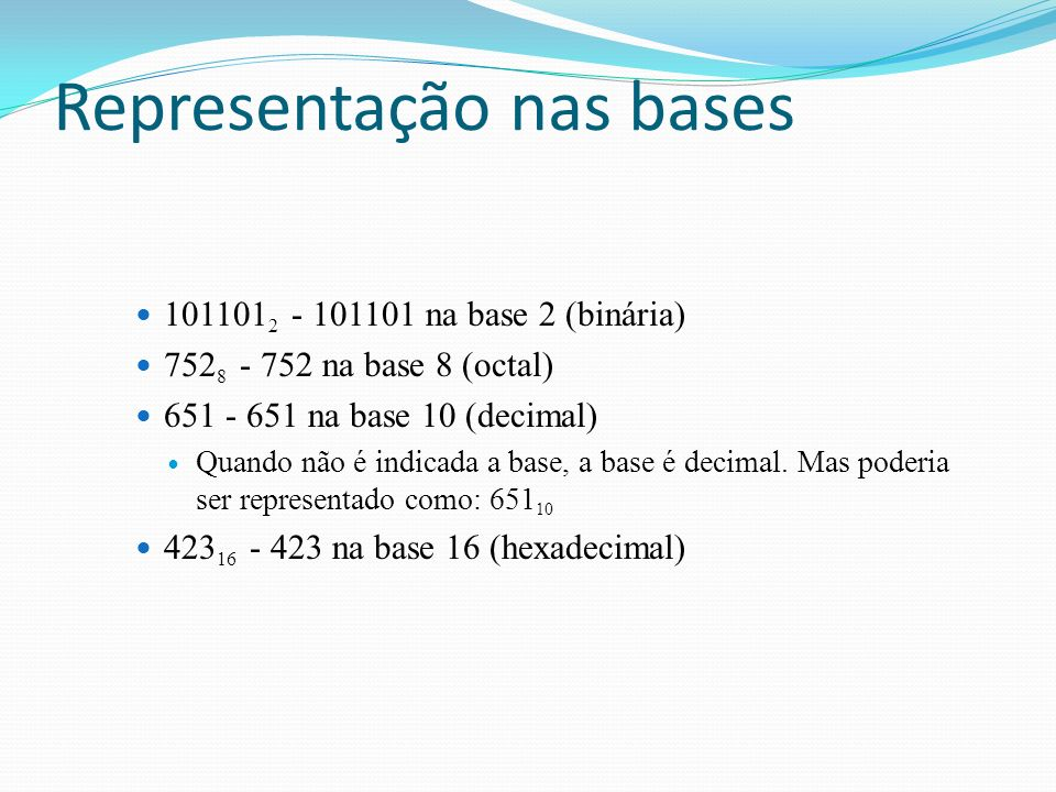 101101 2 - 101101 na base 2 (binária) 752 8 - 752 na base 8 (octal) 651 - 651 na base 10 (decimal) Quando não é indicada a base, a base é decimal.