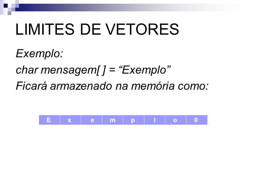 LIMITES DE VETORES Exemplo: char mensagem[ ] = Exemplo Ficará armazenado na memória como: E x e m p l o 0