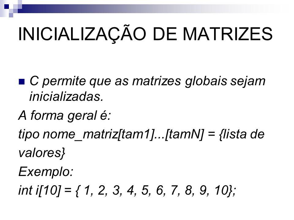 INICIALIZAÇÃO DE MATRIZES C permite que as matrizes globais sejam inicializadas. A forma geral é: tipo nome_matriz[tam1]...[tamN] = {lista de valores}