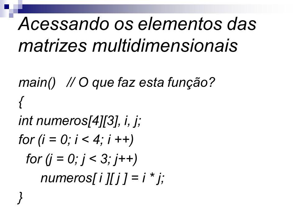 Acessando os elementos das matrizes multidimensionais main() // O que faz esta função? { int numeros[4][3], i, j; for (i = 0; i < 4; i ++) for (j = 0;