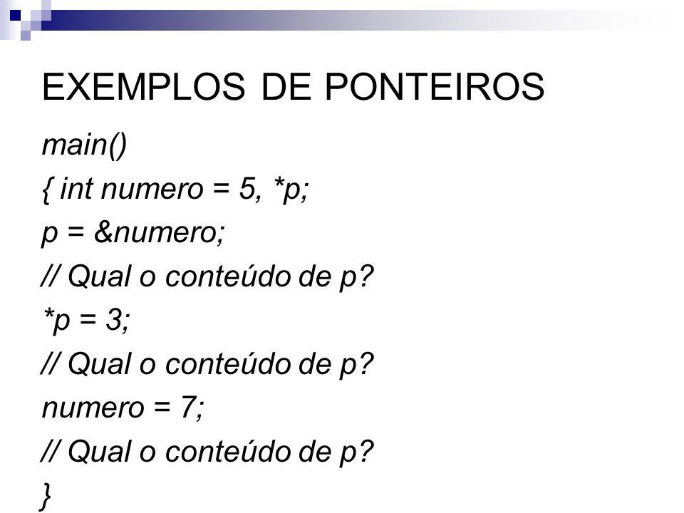 EXEMPLOS DE PONTEIROS main() { int numero = 5, *p; p = № // Qual o conteúdo de p? *p = 3; // Qual o conteúdo de p? numero = 7; // Qual o conteú