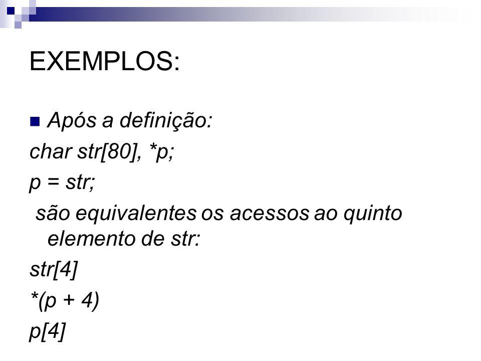 EXEMPLOS: Após a definição: char str[80], *p; p = str; são equivalentes os acessos ao quinto elemento de str: str[4] *(p + 4) p[4]