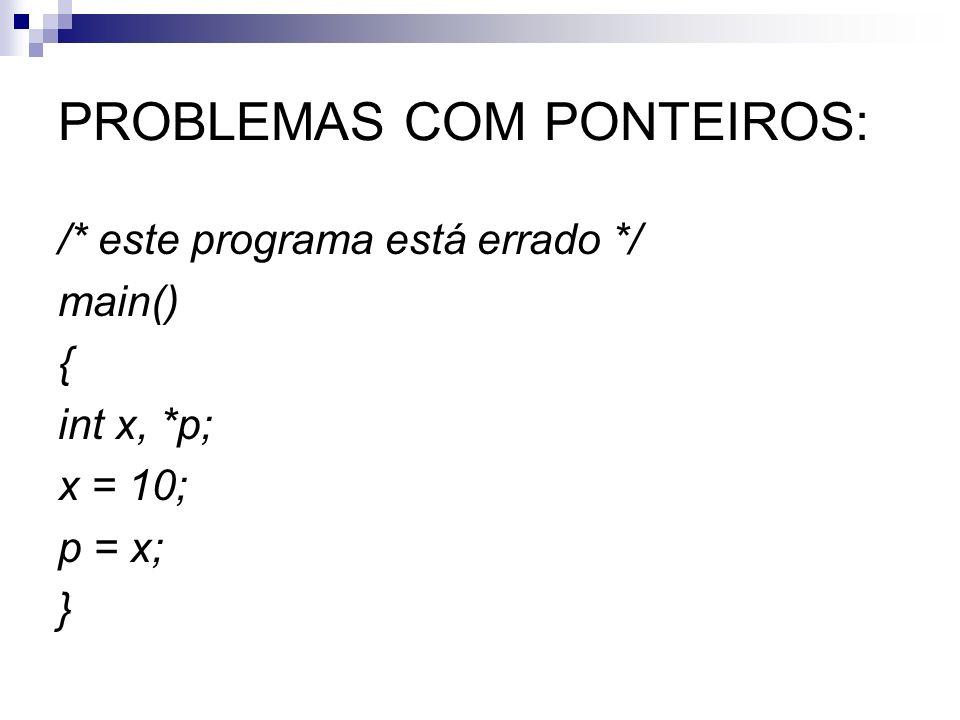 PROBLEMAS COM PONTEIROS: /* este programa está errado */ main() { int x, *p; x = 10; p = x; }
