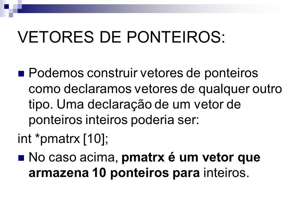 VETORES DE PONTEIROS: Podemos construir vetores de ponteiros como declaramos vetores de qualquer outro tipo. Uma declaração de um vetor de ponteiros i