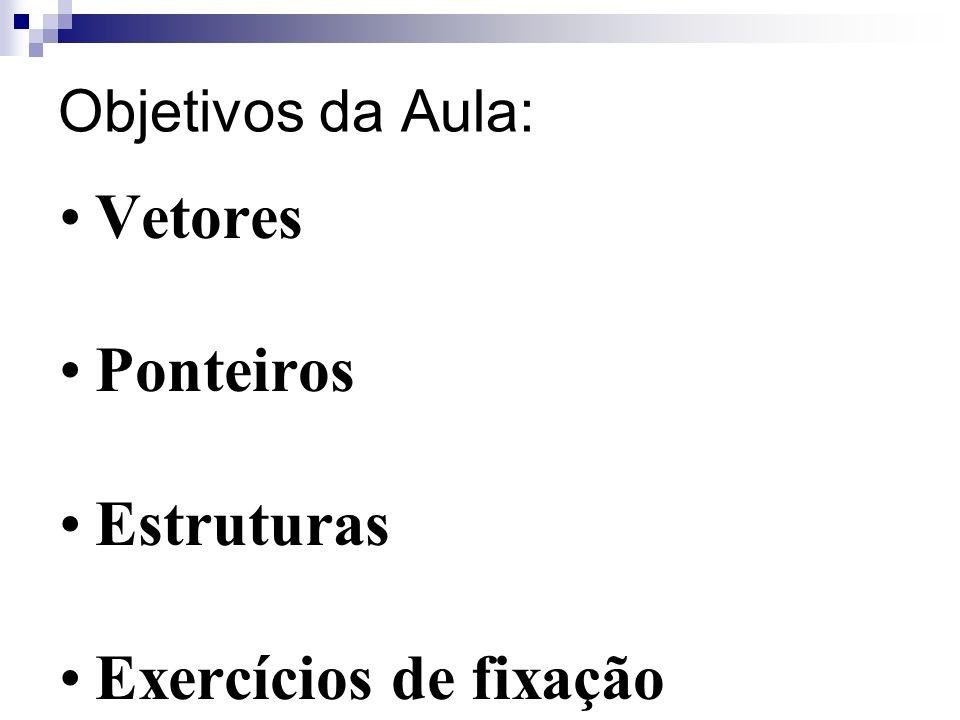 Objetivos da Aula: Vetores Ponteiros Estruturas Exercícios de fixação